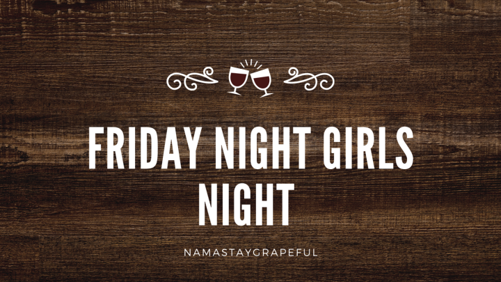 Friday Night Girls Night!!